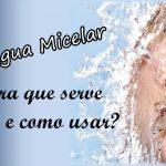 Água Micelar. O que é e para que serve?